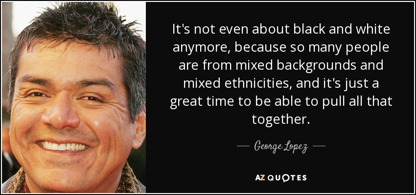 It's not even about black and white anymore, because so many people are from mixed backgrounds and mixed ethnicities, and it's just a great time to be able to pull all that together. - George Lopez