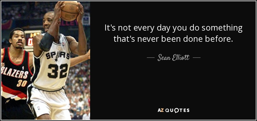 It's not every day you do something that's never been done before. - Sean Elliott