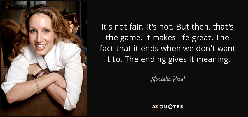 It's not fair. It's not. But then, that's the game. It makes life great. The fact that it ends when we don't want it to. The ending gives it meaning. - Marisha Pessl