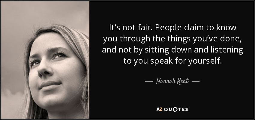 It's not fair. People claim to know you through the things you've done, and not by sitting down and listening to you speak for yourself. - Hannah Kent