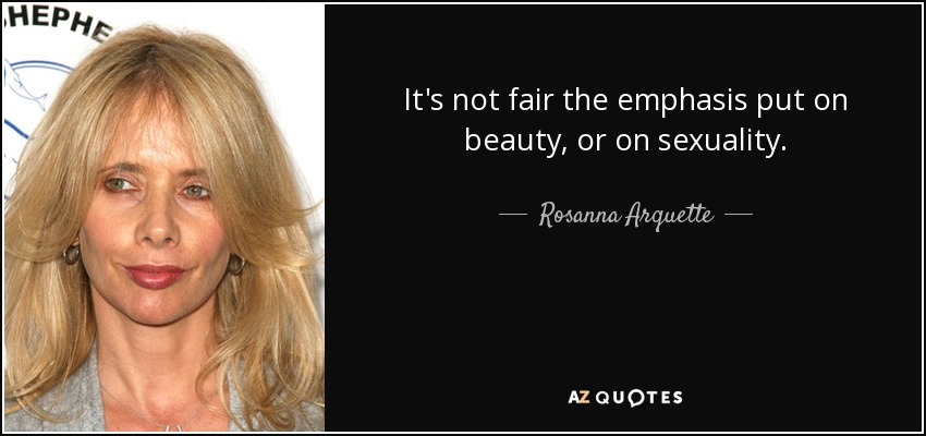 It's not fair the emphasis put on beauty, or on sexuality. - Rosanna Arquette