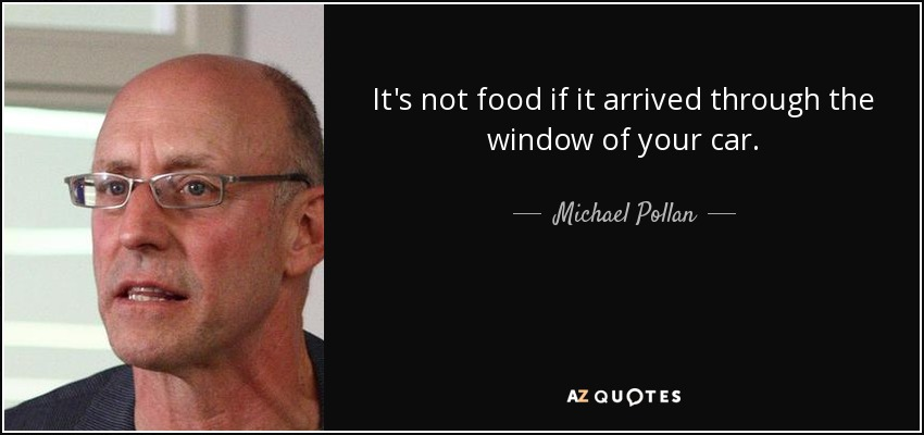 It's not food if it arrived through the window of your car. - Michael Pollan