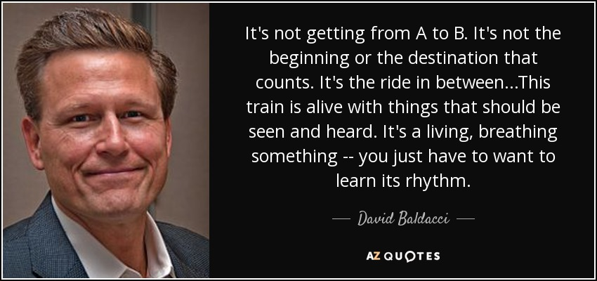 It's not getting from A to B. It's not the beginning or the destination that counts. It's the ride in between...This train is alive with things that should be seen and heard. It's a living, breathing something -- you just have to want to learn its rhythm. - David Baldacci