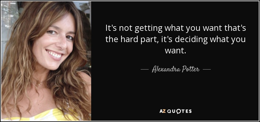 It's not getting what you want that's the hard part, it's deciding what you want. - Alexandra Potter