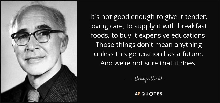 It's not good enough to give it tender, loving care, to supply it with breakfast foods, to buy it expensive educations. Those things don't mean anything unless this generation has a future. And we're not sure that it does. - George Wald