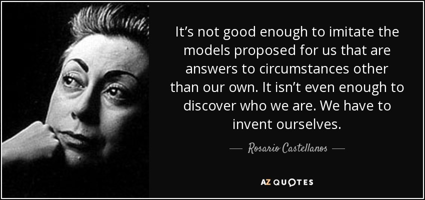 It's not good enough to imitate the models proposed for us that are answers to circumstances other than our own. It isn't even enough to discover who we are. We have to invent ourselves. - Rosario Castellanos