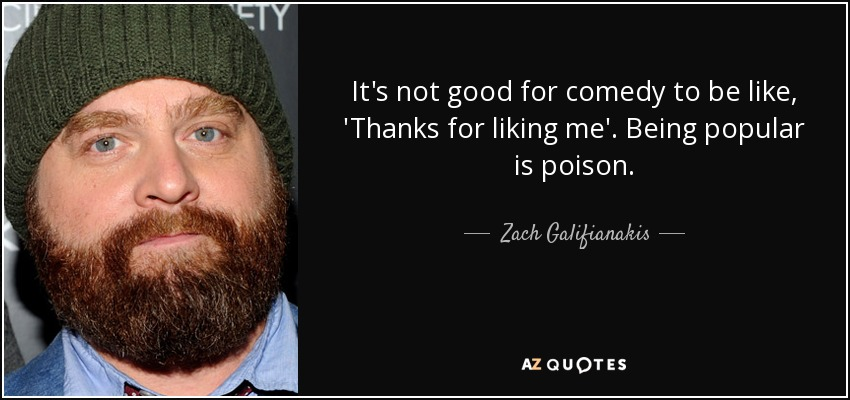 It's not good for comedy to be like, 'Thanks for liking me.' Being popular is poison. - Zach Galifianakis
