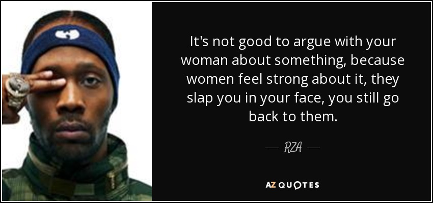 It's not good to argue with your woman about something, because women feel strong about it, they slap you in your face, you still go back to them. - RZA