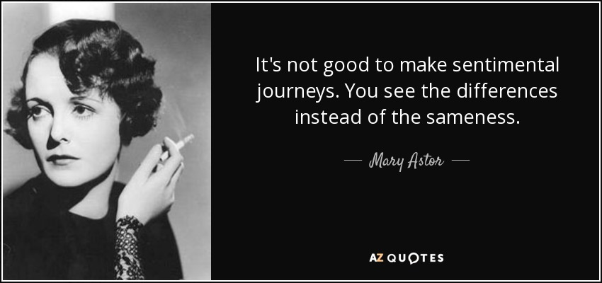 It's not good to make sentimental journeys. You see the differences instead of the sameness. - Mary Astor