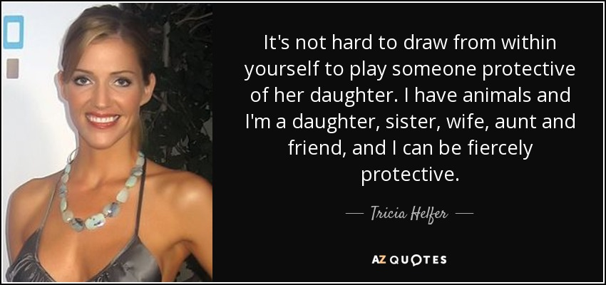 It's not hard to draw from within yourself to play someone protective of her daughter. I have animals and I'm a daughter, sister, wife, aunt and friend, and I can be fiercely protective. - Tricia Helfer