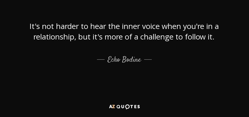 It's not harder to hear the inner voice when you're in a relationship, but it's more of a challenge to follow it. - Echo Bodine