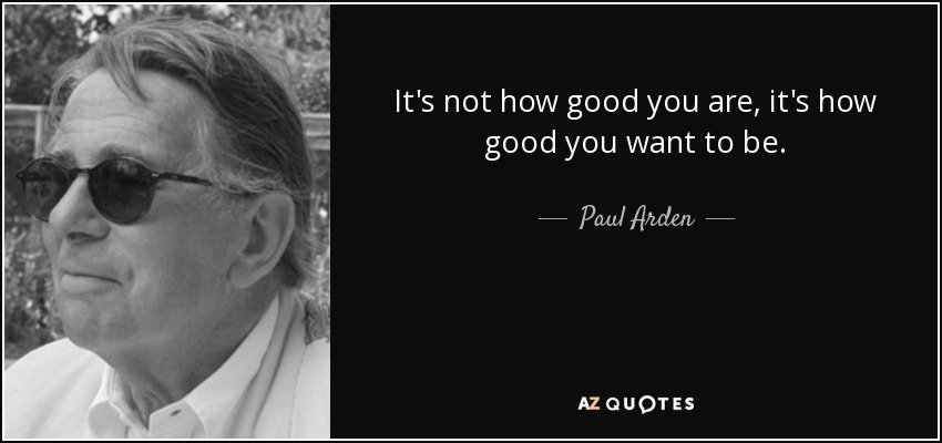 It's not how good you are it's how good you want to be - Paul Arden