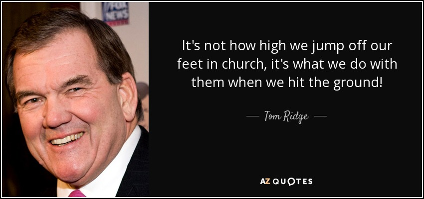 It's not how high we jump off our feet in church, it's what we do with them when we hit the ground! - Tom Ridge