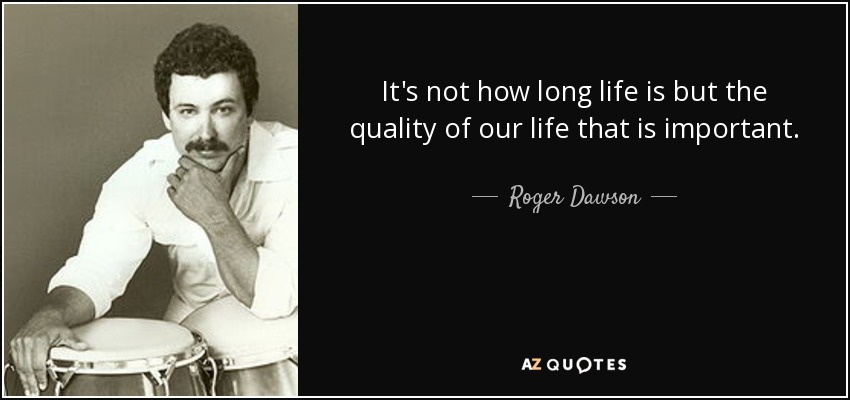 It's not how long life is but the quality of our life that is important. - Roger Dawson