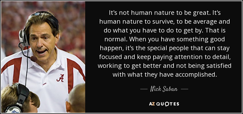 It's not human nature to be great. It's human nature to survive, to be average and do what you have to do to get by. That is normal. When you have something good happen, it's the special people that can stay focused and keep paying attention to detail, working to get better and not being satisfied with what they have accomplished. - Nick Saban