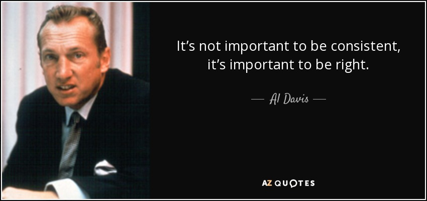 It's not important to be consistent, it's important to be right. - Al Davis