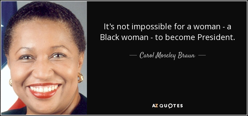 It's not impossible for a woman - a Black woman - to become President. - Carol Moseley Braun