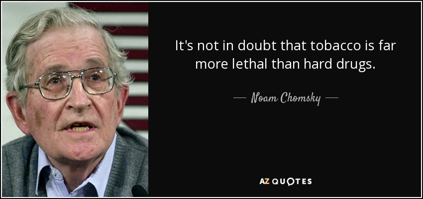 It's not in doubt that tobacco is far more lethal than hard drugs. - Noam Chomsky