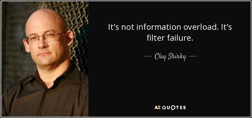 It's not information overload. It's filter failure. - Clay Shirky