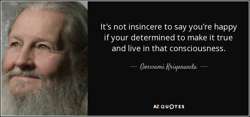 It's not insincere to say you're happy if your determined to make it true and live in that consciousness. - Goswami Kriyananda