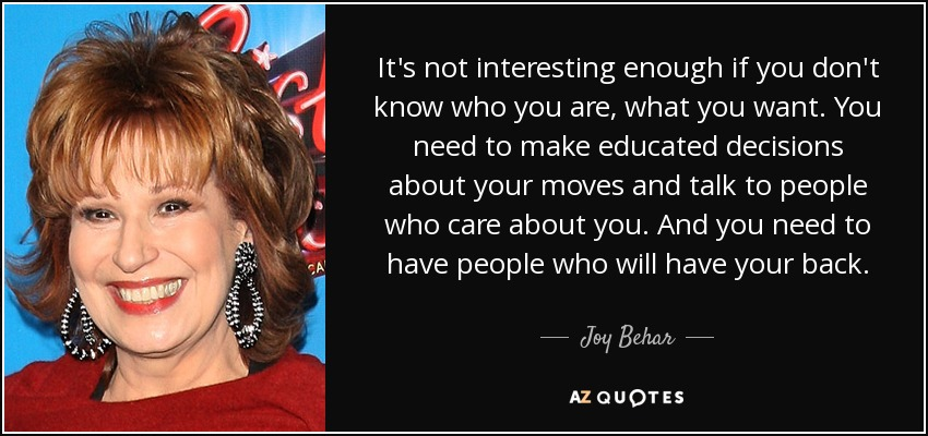 It's not interesting enough if you don't know who you are, what you want. You need to make educated decisions about your moves and talk to people who care about you. And you need to have people who will have your back. - Joy Behar