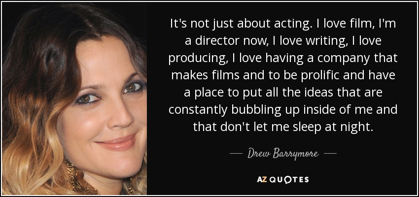 It's not just about acting. I love film, I'm a director now, I love writing, I love producing, I love having a company that makes films and to be prolific and have a place to put all the ideas that are constantly bubbling up inside of me and that don't let me sleep at night. - Drew Barrymore