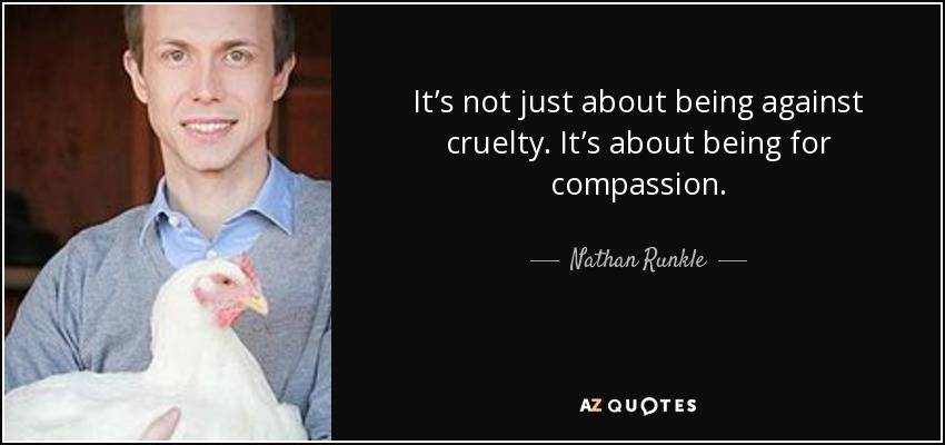 It's not just about being against cruelty. It's about being for compassion. - Nathan Runkle