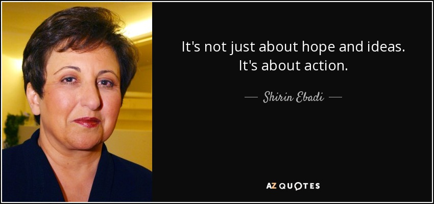 It's not just about hope and ideas. It's about action. - Shirin Ebadi