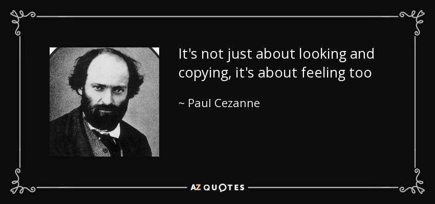 It's not just about looking and copying, it's about feeling too - Paul Cezanne