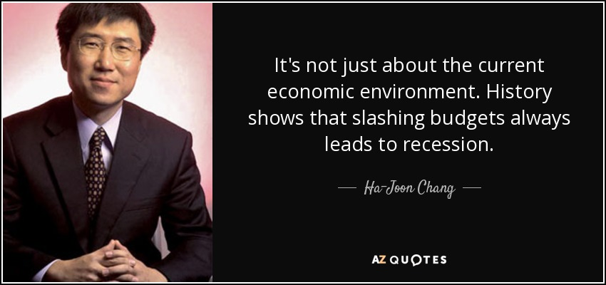It's not just about the current economic environment. History shows that slashing budgets always leads to recession. - Ha-Joon Chang