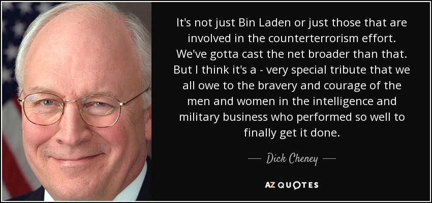 It's not just Bin Laden or just those that are involved in the counterterrorism effort. We've gotta cast the net broader than that. But I think it's a - very special tribute that we all owe to the bravery and courage of the men and women in the intelligence and military business who performed so well to finally get it done. - Dick Cheney