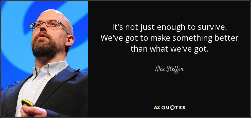 It's not just enough to survive. We've got to make something better than what we've got. - Alex Steffen