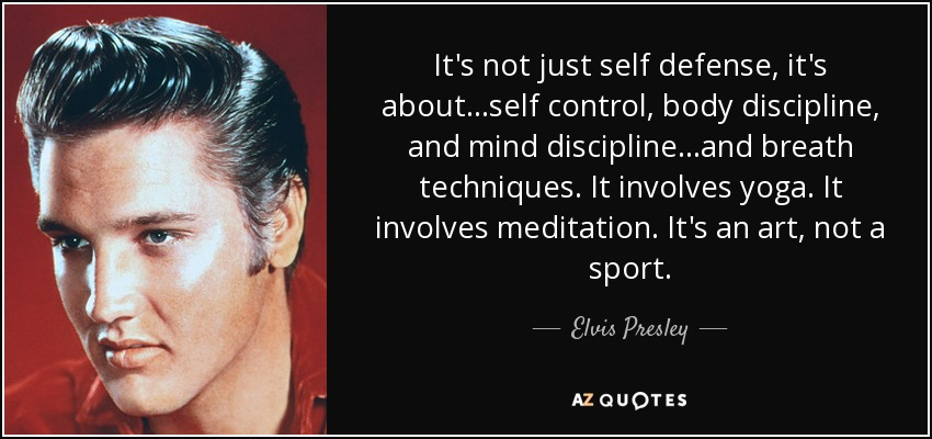 It's not just self defense, it's about...self control, body discipline, and mind discipline...and breath techniques. It involves yoga. It involves meditation. It's an art, not a sport. - Elvis Presley