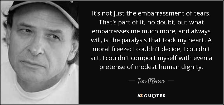 It's not just the embarrassment of tears. That's part of it, no doubt, but what embarrasses me much more, and always will, is the paralysis that took my heart. A moral freeze: I couldn't decide, I couldn't act, I couldn't comport myself with even a pretense of modest human dignity. - Tim O'Brien