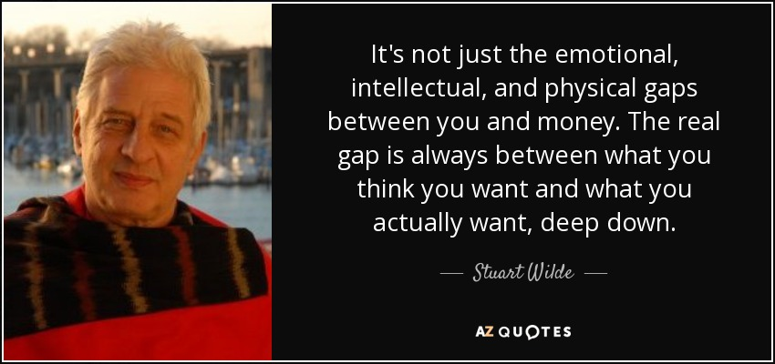 It's not just the emotional, intellectual, and physical gaps between you and money. The real gap is always between what you think you want and what you actually want, deep down. - Stuart Wilde