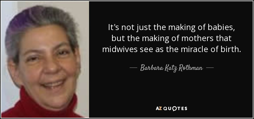 It's not just the making of babies, but the making of mothers that midwives see as the miracle of birth. - Barbara Katz Rothman
