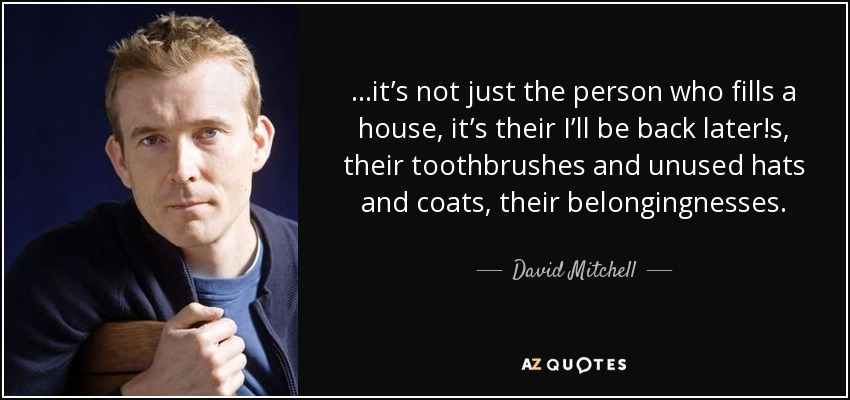 ...it's not just the person who fills a house, it's their I'll be back later!s, their toothbrushes and unused hats and coats, their belongingnesses. - David Mitchell