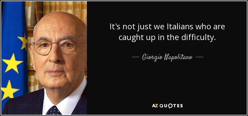 It's not just we Italians who are caught up in the difficulty. - Giorgio Napolitano