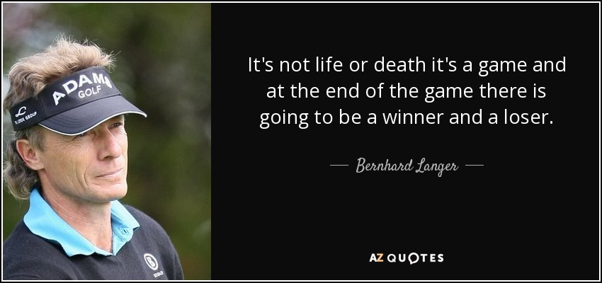It's not life or death it's a game and at the end of the game there is going to be a winner and a loser. - Bernhard Langer
