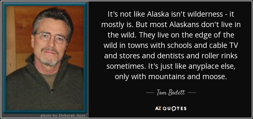 It's not like Alaska isn't wilderness - it mostly is. But most Alaskans don't live in the wild. They live on the edge of the wild in towns with schools and cable TV and stores and dentists and roller rinks sometimes. It's just like anyplace else, only with mountains and moose. - Tom Bodett