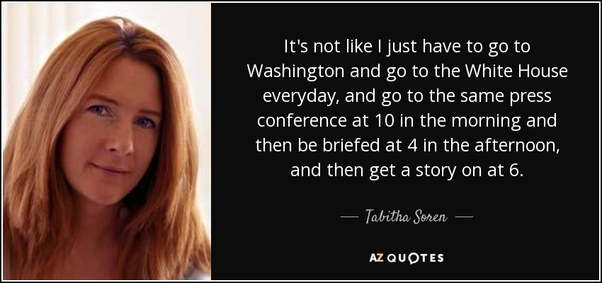 It's not like I just have to go to Washington and go to the White House everyday, and go to the same press conference at 10 in the morning and then be briefed at 4 in the afternoon, and then get a story on at 6. - Tabitha Soren