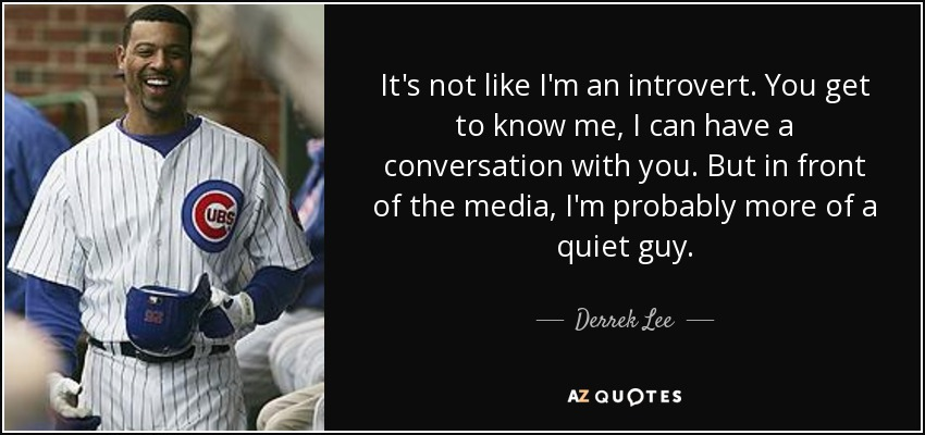 It's not like I'm an introvert. You get to know me, I can have a conversation with you. But in front of the media, I'm probably more of a quiet guy. - Derrek Lee