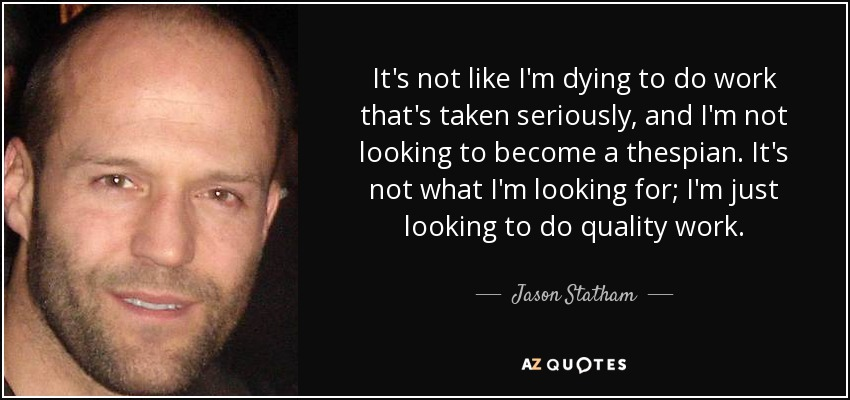 It's not like I'm dying to do work that's taken seriously, and I'm not looking to become a thespian. It's not what I'm looking for; I'm just looking to do quality work. - Jason Statham