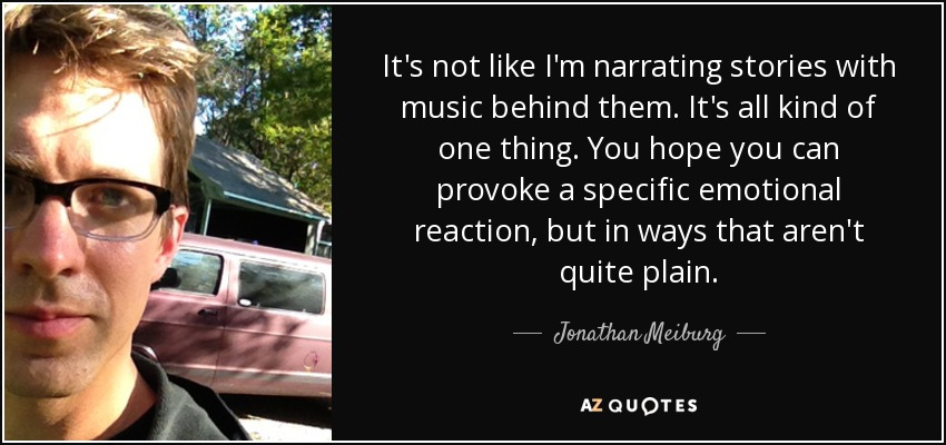 It's not like I'm narrating stories with music behind them. It's all kind of one thing. You hope you can provoke a specific emotional reaction, but in ways that aren't quite plain. - Jonathan Meiburg