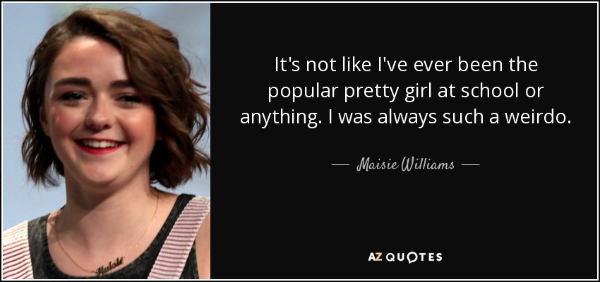 It's not like I've ever been the popular pretty girl at school or anything. I was always such a weirdo. - Maisie Williams