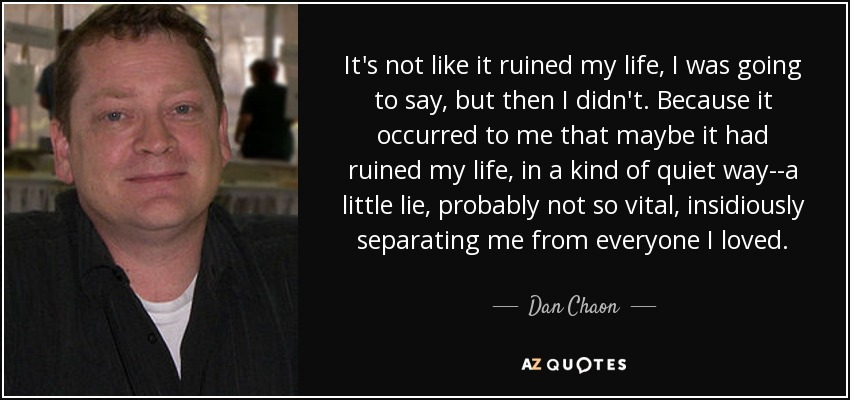 It's not like it ruined my life, I was going to say, but then I didn't. Because it occurred to me that maybe it had ruined my life, in a kind of quiet way--a little lie, probably not so vital, insidiously separating me from everyone I loved. - Dan Chaon