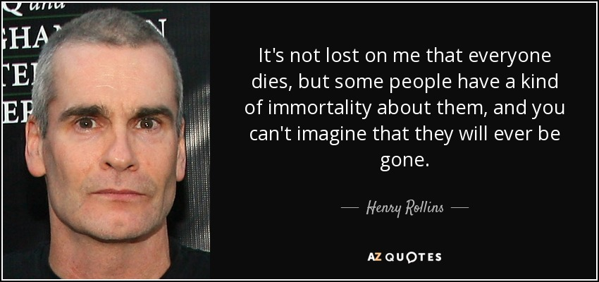 It's not lost on me that everyone dies, but some people have a kind of immortality about them, and you can't imagine that they will ever be gone. - Henry Rollins