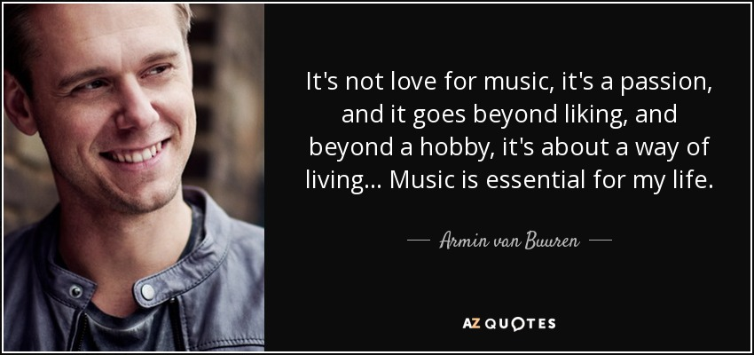 It's not love for music, it's a passion, and it goes beyond liking, and beyond a hobby, it's about a way of living... Music is essential for my life. - Armin van Buuren