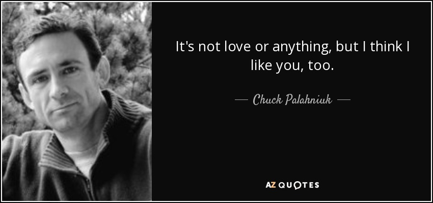 It's not love or anything, but I think I like you, too. - Chuck Palahniuk