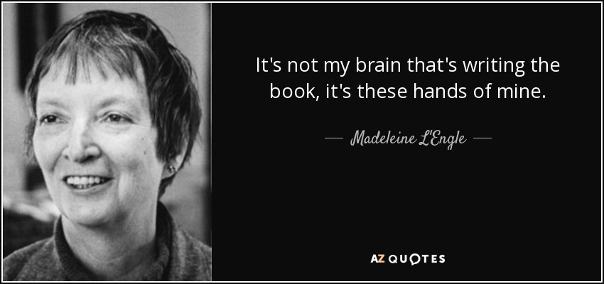 It's not my brain that's writing the book, it's these hands of mine. - Madeleine L'Engle